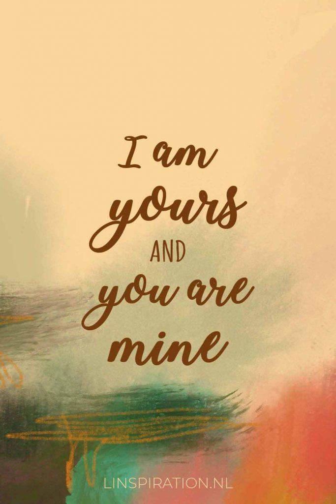 I am yours and you are mine - Jij hoort bij God en God hoort bij jou. Hoe mooi is dat! Lees de korte overdenking op Linspiration.nl #geloven #Bijbelstudie #stilletijd